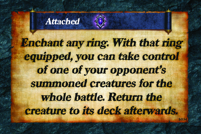 Attached  Enchant any ring. With that ring equipped, you can take control of one of your opponent's summoned creatures for the whole battle. Return the creature to its deck afterwards.