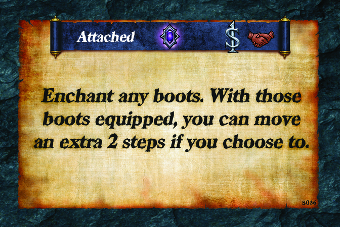 Attached  Enchant any boots. With those boots equipped, you can move an extra 2 steps if you choose to.