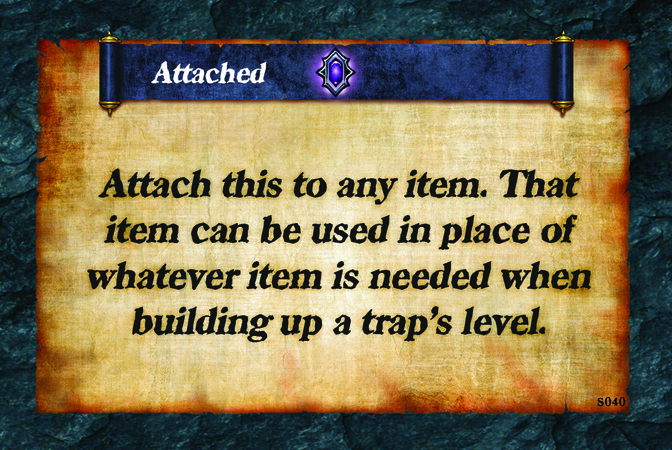 Attached  Attach this to any item. That item can be used in place of whatever item is needed when building up a trap's level.