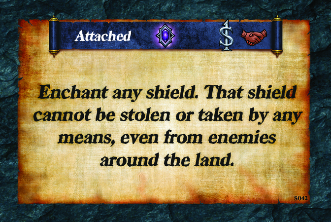 Attached  Enchant any shield. That shield cannot be stolen or taken by any means, even from enemies around the land.