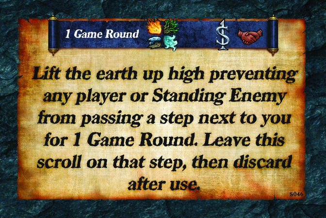 1 Game Round  Lift the earth up high preventing any player or Standing Enemy from passing a step next to you for 1 Game Round. Leave this scroll on that step, then discard after use.