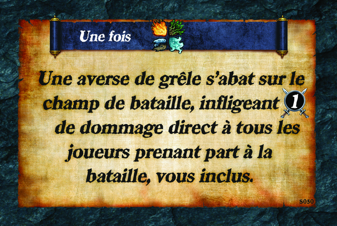 Une fois  Une averse de grêle s'abat sur le champ de bataille, infligeant (A. 1) de dommage direct à tou(te)s les joueurs/ses prenant part à la bataille, vous inclus(e).