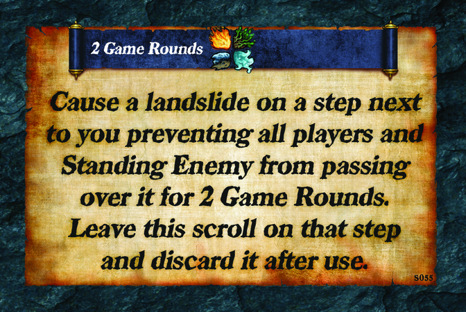 2 Game Rounds  Cause a landslide on a step next to you preventing all players and Standing Enemy from passing over it for 2 Game Rounds. Leave this scroll on that step and discard it after use.