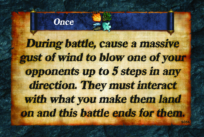 Once  During battle, cause a massive gust of wind to blow one of your opponents up to 5 steps in any direction. They must interact with what you make them land on and this battle ends for them.