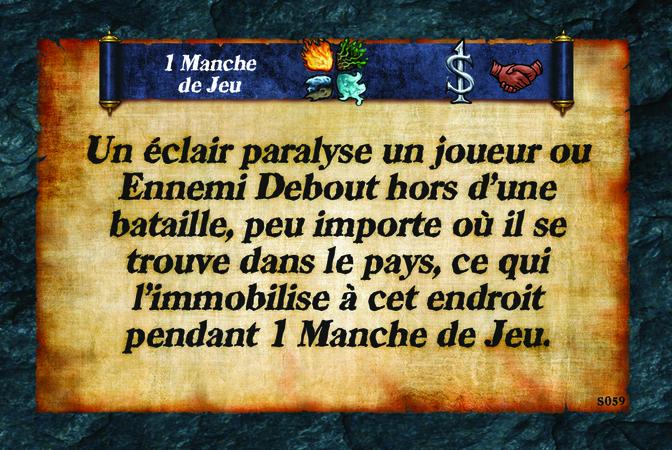 1 Manche de Jeu  Un éclair paralyse un(e) joueur/se ou Ennemi Debout hors d'une bataille, peu importe où il/elle se trouve dans le pays, ce qui l'immobilise à cet endroit pendant 1 Manche de Jeu.
