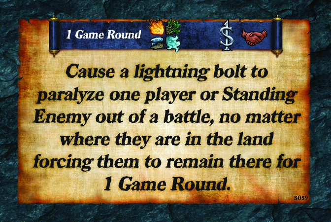 1 Game Round  Cause a lightning bolt to paralyze one player or Standing Enemy out of a battle, no matter where they are in the land forcing them to remain there for 1 Game Round.