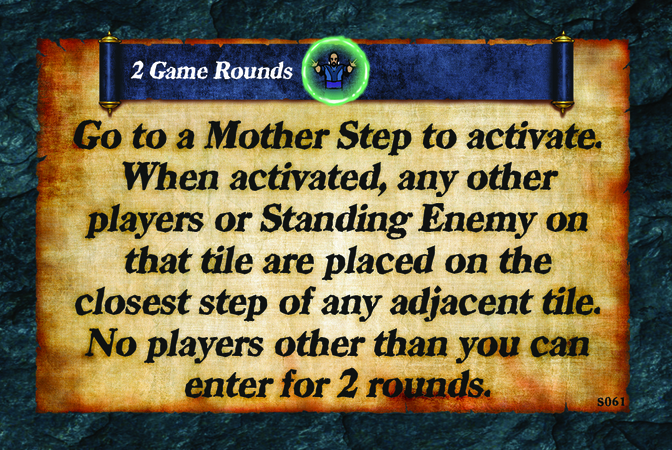 2 Game Rounds  Go to a Mother Step to activate. When activated, any other players or Standing Enemy on that tile are placed on the closest step of any adjacent tile. No players other than you can enter for 2 rounds.