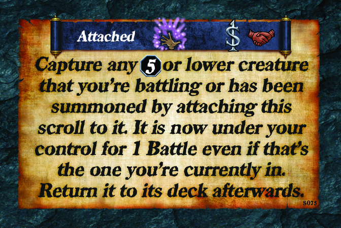 Attached  Capture any (L. 5) or lower creature that you're battling or has been summoned by attaching this scroll to it. It is now under your control for 1 Battle even if that's the one you're currently in. Return it to its deck afterwards.