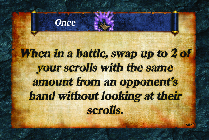 Once  When in a battle, swap up to 2 of your scrolls with the same amount from an opponent's hand without looking at their scrolls.