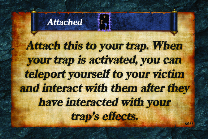 Attached  Attach this to your trap. When your trap is activated, you can teleport yourself to your victim and interact with them after they have interacted with your trap's effects.