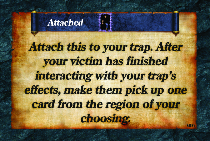 Attached  Attach this to your trap. After your victim has finished interacting with your trap's effects, make them pick up one card from the region of your choosing.