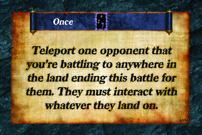 Once  Teleport one opponent that you're battling to anywhere in the land ending this battle for them. They must interact with whatever they land on.