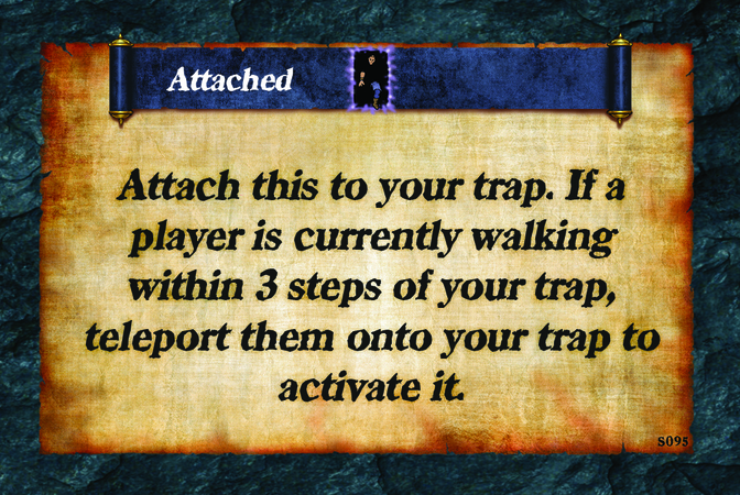 Attached  Attach this to your trap. If a player is currently walking within 3 steps of your trap, teleport them onto your trap to activate it.