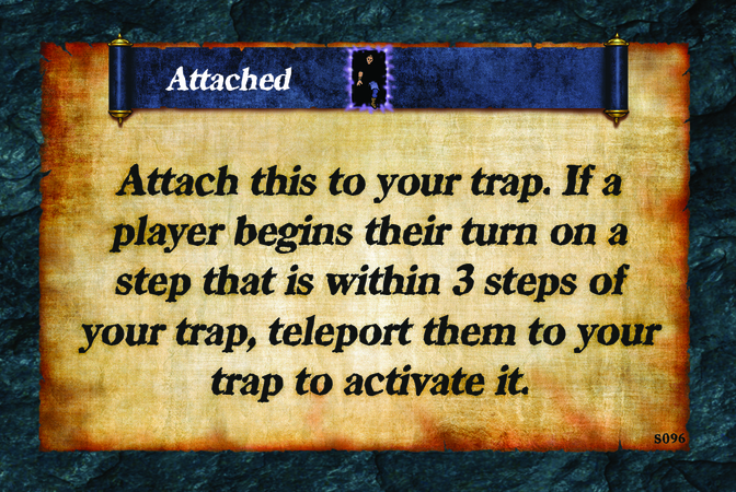 Attached  Attach this to your trap. If a player begins their turn on a step that is within 3 steps of your trap, teleport them to your trap to activate it.