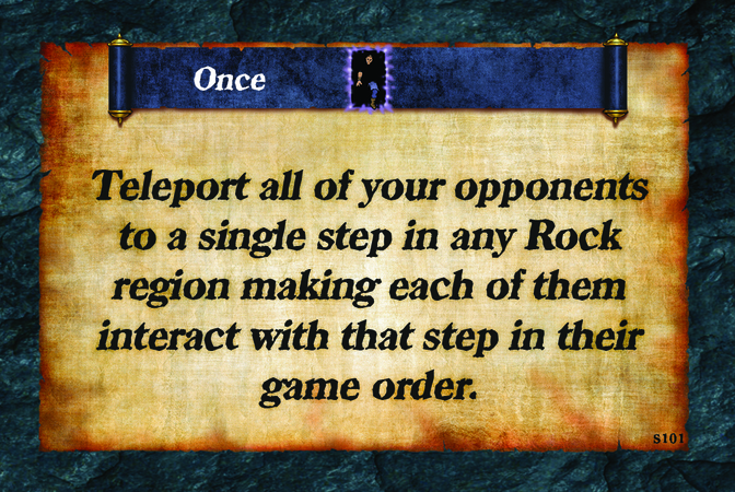 Once  Teleport all of your opponents to a single step in any Rock region making each of them interact with that step in their game order.
