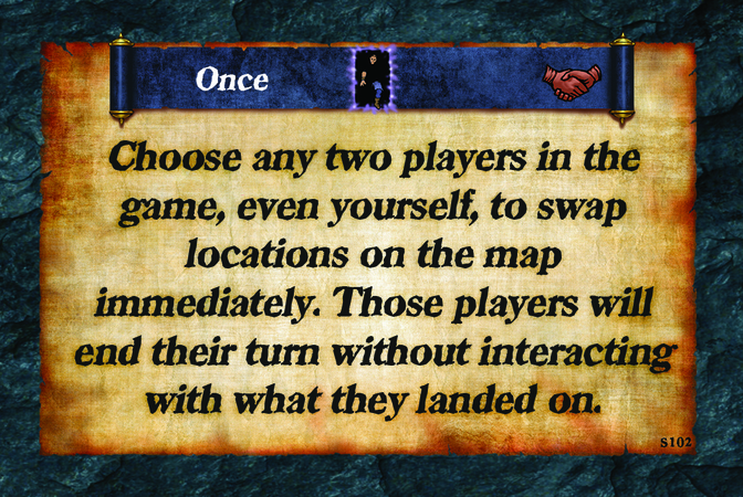 Once  Choose any two players in the game, even yourself, to swap locations on the map immediately. Those players will end their turn without interacting with what they landed on.