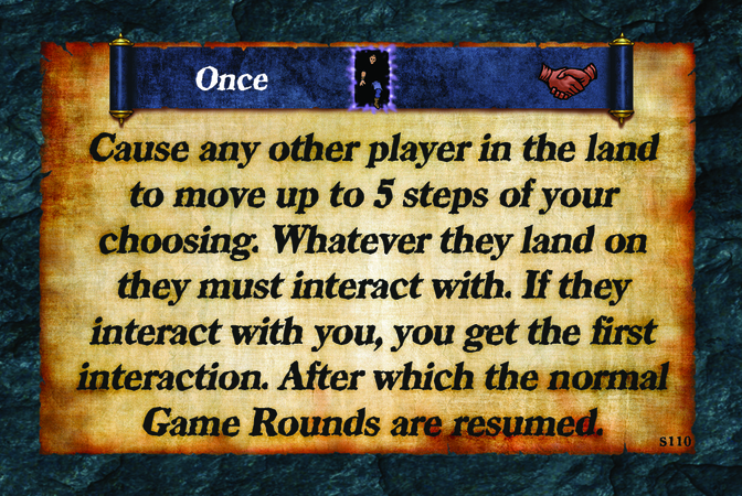 Once  Cause any other player in the land to move up to 5 steps of your choosing. Whatever they land on they must interact with. If they interact with you, you get the first interaction. After which the normal Game Rounds are resumed.