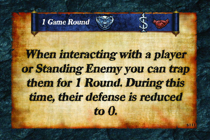 1 Game Round  When interacting with a player or Standing Enemy you can trap them for 1 Round. During this time, their defense is reduced to 0.