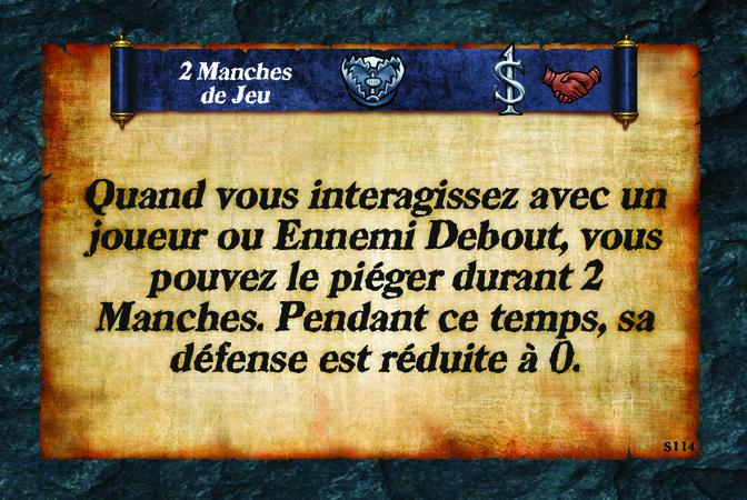 2 Manches de Jeu  Quand vous interagissez avec un joueur ou Ennemi Debout, vous pouvez le piéger durant 2 Manches. Pendant ce temps, sa défense est réduite à 0.